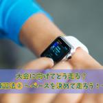 マラソン初心者の大会に向けての練習方法② 〜ペースを決めて走ろう〜